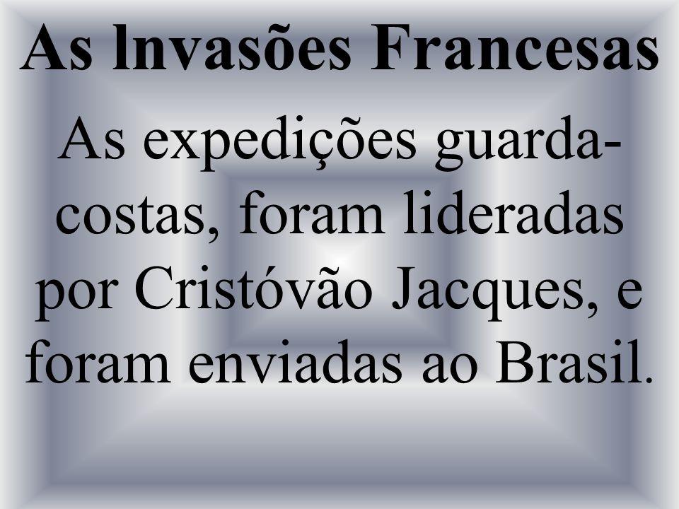 As lnvasões Francesas As expedições guarda-costas, foram lideradas por Cristóvão Jacques, e foram enviadas ao Brasil.