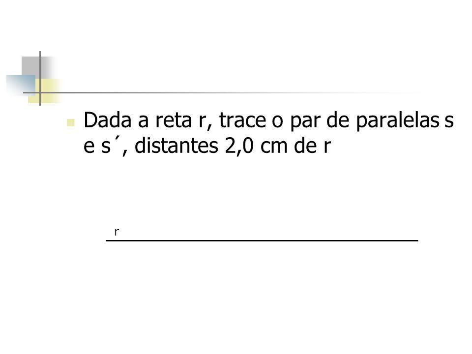 Dada a reta r, trace o par de paralelas s e s´, distantes 2,0 cm de r