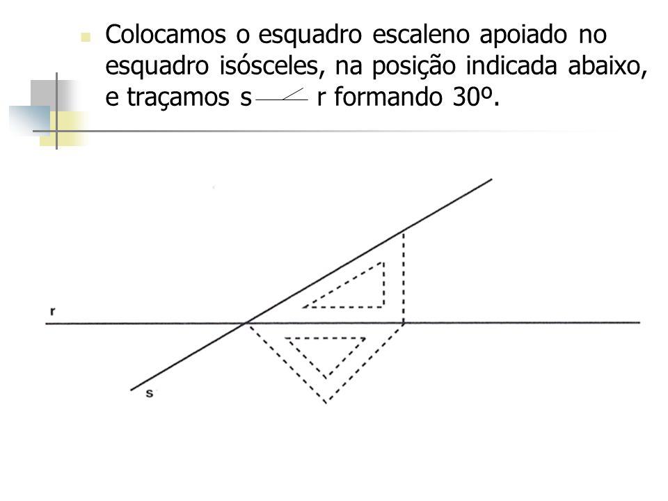 Colocamos o esquadro escaleno apoiado no esquadro isósceles, na posição indicada abaixo, e traçamos s r formando 30º.