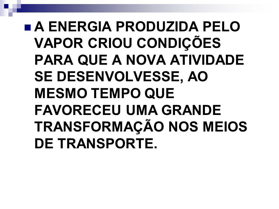A ENERGIA PRODUZIDA PELO VAPOR CRIOU CONDIÇÕES PARA QUE A NOVA ATIVIDADE SE DESENVOLVESSE, AO MESMO TEMPO QUE FAVORECEU UMA GRANDE TRANSFORMAÇÃO NOS MEIOS DE TRANSPORTE.