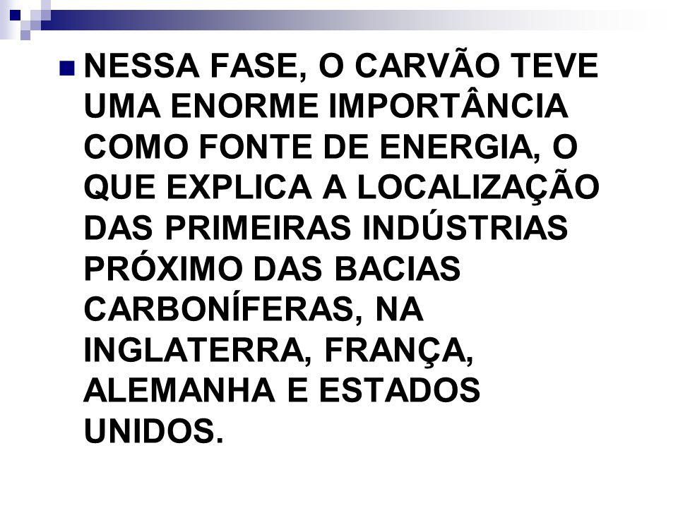 NESSA FASE, O CARVÃO TEVE UMA ENORME IMPORTÂNCIA COMO FONTE DE ENERGIA, O QUE EXPLICA A LOCALIZAÇÃO DAS PRIMEIRAS INDÚSTRIAS PRÓXIMO DAS BACIAS CARBONÍFERAS, NA INGLATERRA, FRANÇA, ALEMANHA E ESTADOS UNIDOS.