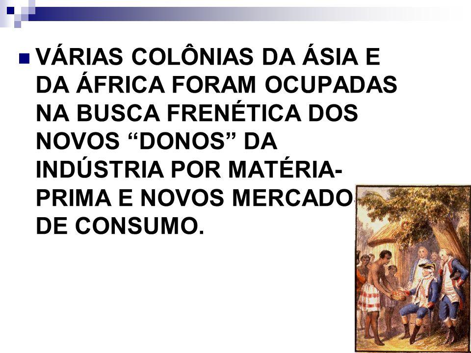 VÁRIAS COLÔNIAS DA ÁSIA E DA ÁFRICA FORAM OCUPADAS NA BUSCA FRENÉTICA DOS NOVOS DONOS DA INDÚSTRIA POR MATÉRIA-PRIMA E NOVOS MERCADOS DE CONSUMO.