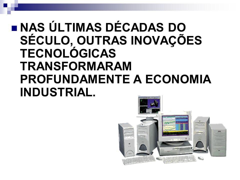 NAS ÚLTIMAS DÉCADAS DO SÉCULO, OUTRAS INOVAÇÕES TECNOLÓGICAS TRANSFORMARAM PROFUNDAMENTE A ECONOMIA INDUSTRIAL.
