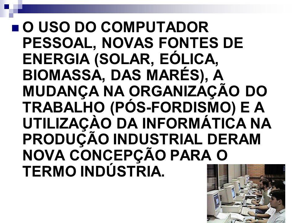 O USO DO COMPUTADOR PESSOAL, NOVAS FONTES DE ENERGIA (SOLAR, EÓLICA, BIOMASSA, DAS MARÉS), A MUDANÇA NA ORGANIZAÇÃO DO TRABALHO (PÓS-FORDISMO) E A UTILIZAÇÀO DA INFORMÁTICA NA PRODUÇÃO INDUSTRIAL DERAM NOVA CONCEPÇÃO PARA O TERMO INDÚSTRIA.