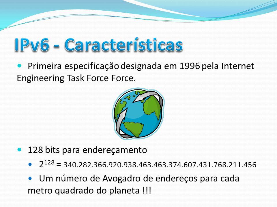 IPv6 - Características Primeira especificação designada em 1996 pela Internet Engineering Task Force Force.