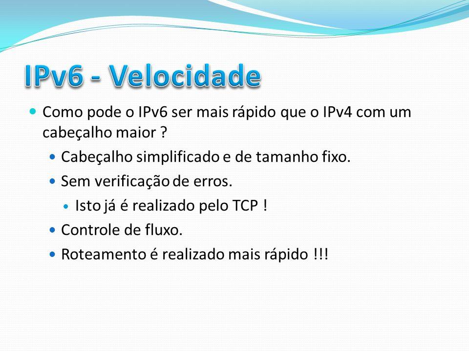 IPv6 - Velocidade Como pode o IPv6 ser mais rápido que o IPv4 com um cabeçalho maior Cabeçalho simplificado e de tamanho fixo.
