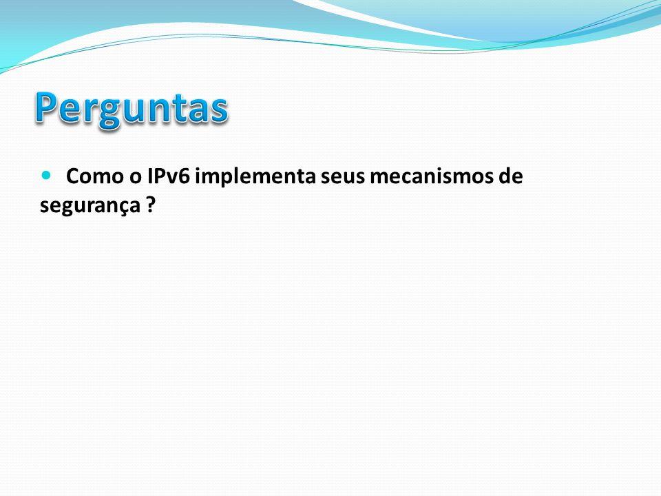 Perguntas Como o IPv6 implementa seus mecanismos de segurança