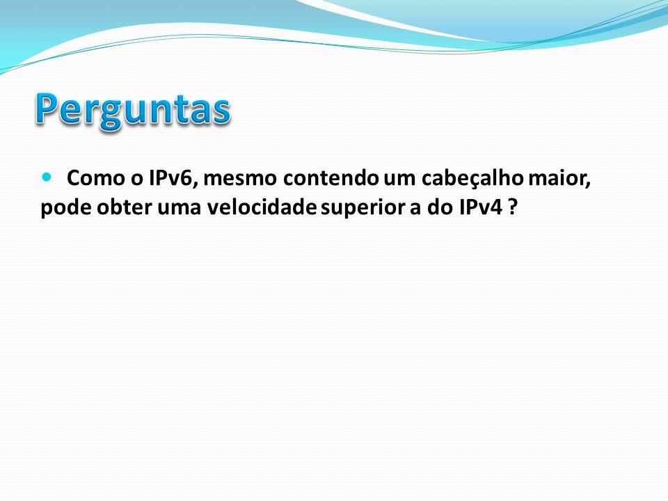 Perguntas Como o IPv6, mesmo contendo um cabeçalho maior, pode obter uma velocidade superior a do IPv4