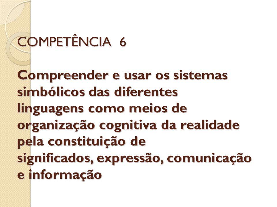 COMPETÊNCIA 6 Compreender e usar os sistemas simbólicos das diferentes linguagens como meios de organização cognitiva da realidade pela constituição de significados, expressão, comunicação e informação