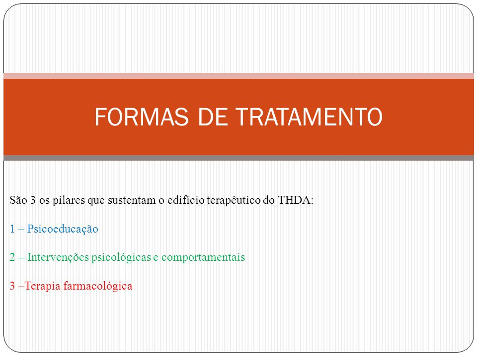 FORMAS DE TRATAMENTO São 3 os pilares que sustentam o edifício terapêutico do THDA: 1 – Psicoeducação.