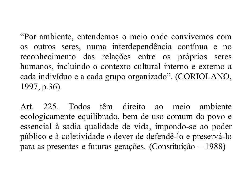 Por ambiente, entendemos o meio onde convivemos com os outros seres, numa interdependência contínua e no reconhecimento das relações entre os próprios seres humanos, incluindo o contexto cultural interno e externo a cada indivíduo e a cada grupo organizado . (CORIOLANO, 1997, p.36).