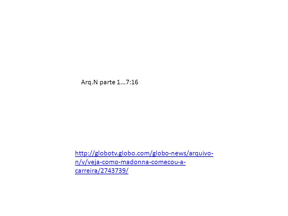 Arq.N parte 1...7:16 http://globotv.globo.com/globo-news/arquivo-n/v/veja-como-madonna-comecou-a-carreira/2743739/