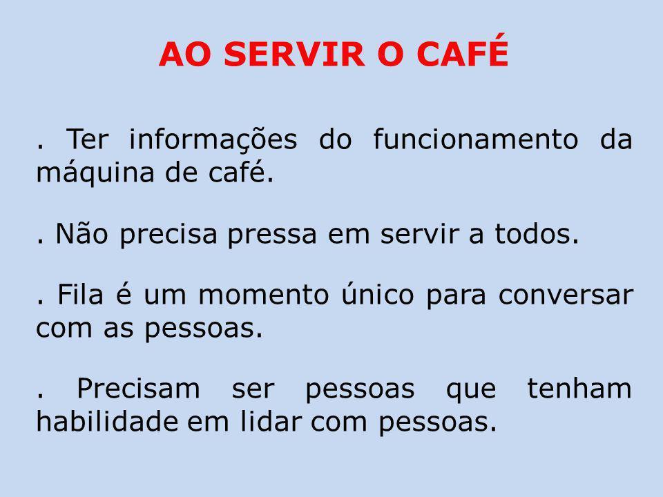 AO SERVIR O CAFÉ . Ter informações do funcionamento da máquina de café. . Não precisa pressa em servir a todos.