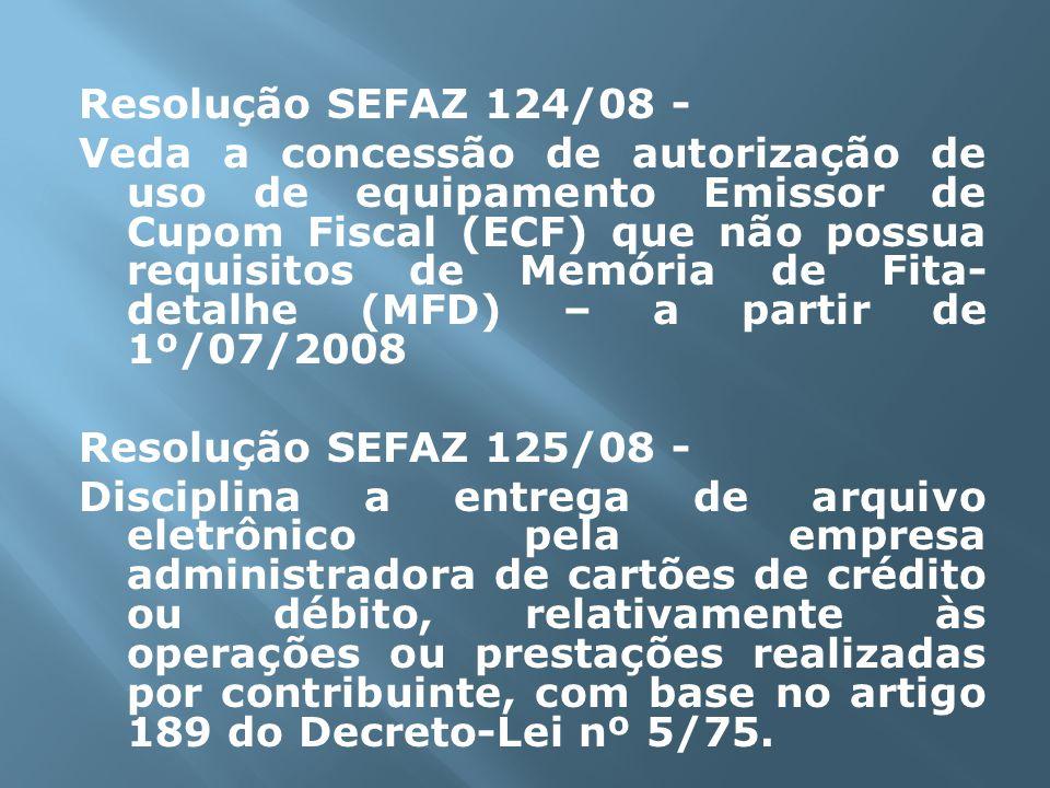Resolução SEFAZ 124/08 - Veda a concessão de autorização de uso de equipamento Emissor de Cupom Fiscal (ECF) que não possua requisitos de Memória de Fita-detalhe (MFD) – a partir de 1º/07/2008 Resolução SEFAZ 125/08 - Disciplina a entrega de arquivo eletrônico pela empresa administradora de cartões de crédito ou débito, relativamente às operações ou prestações realizadas por contribuinte, com base no artigo 189 do Decreto-Lei nº 5/75.