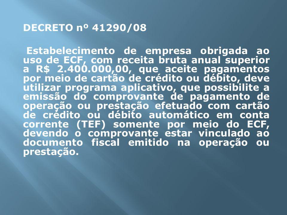 DECRETO nº 41290/08 Estabelecimento de empresa obrigada ao uso de ECF, com receita bruta anual superior a R$ 2.400.000,00, que aceite pagamentos por meio de cartão de crédito ou débito, deve utilizar programa aplicativo, que possibilite a emissão do comprovante de pagamento de operação ou prestação efetuado com cartão de crédito ou débito automático em conta corrente (TEF) somente por meio do ECF, devendo o comprovante estar vinculado ao documento fiscal emitido na operação ou prestação.