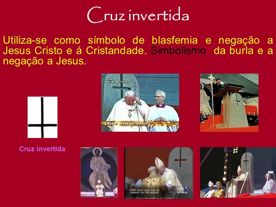 Cruz invertida Utiliza-se como símbolo de blasfemia e negação a Jesus Cristo e á Cristandade. Simbolismo da burla e a negação a Jesus.