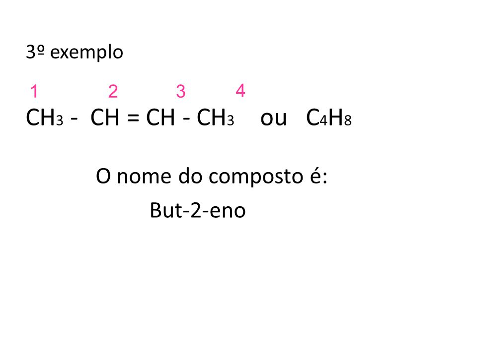 CH3 - CH = CH - CH3 ou C4H8 O nome do composto é: But-2-eno 3º exemplo
