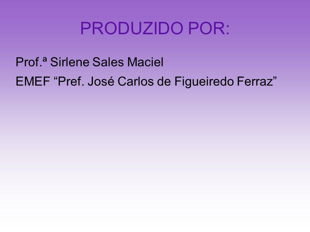 PRODUZIDO POR: Prof.ª Sirlene Sales Maciel EMEF Pref. José Carlos de Figueiredo Ferraz