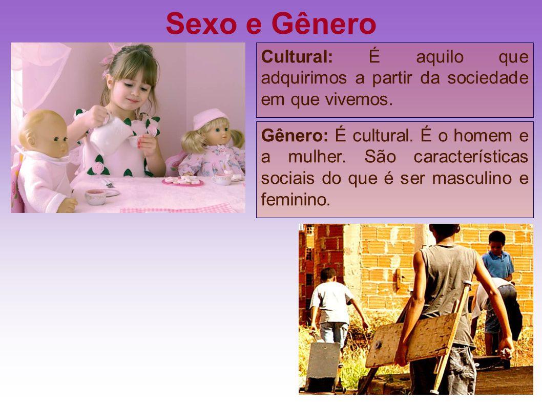 Sexo e Gênero Cultural: É aquilo que adquirimos a partir da sociedade em que vivemos.