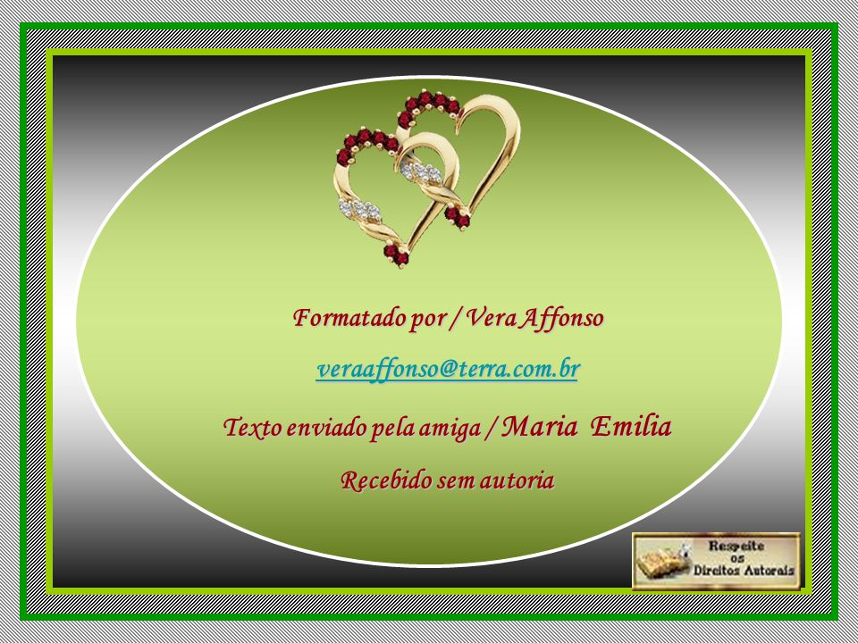 Formatado por / Vera Affonso Texto enviado pela amiga / Maria Emilia