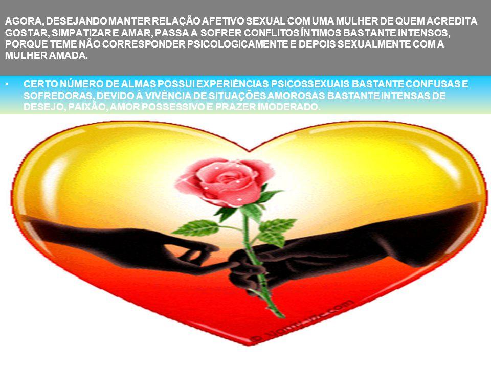 AGORA, DESEJANDO MANTER RELAÇÃO AFETIVO SEXUAL COM UMA MULHER DE QUEM ACREDITA GOSTAR, SIMPATIZAR E AMAR, PASSA A SOFRER CONFLITOS ÍNTIMOS BASTANTE INTENSOS, PORQUE TEME NÃO CORRESPONDER PSICOLOGICAMENTE E DEPOIS SEXUALMENTE COM A MULHER AMADA.