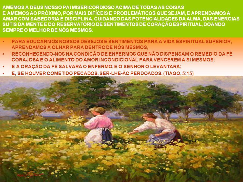 AMEMOS A DEUS NOSSO PAI MISERICORDIOSO ACIMA DE TODAS AS COISAS E AMEMOS AO PRÓXIMO, POR MAIS DIFÍCEIS E PROBLEMÁTICOS QUE SEJAM, E APRENDAMOS A AMAR COM SABEDORIA E DISCIPLINA, CUIDANDO DAS POTENCIALIDADES DA ALMA, DAS ENERGIAS SUTIS DA MENTE E DO RESERVATÓRIO DE SENTIMENTOS DE CORAÇÃO ESPIRITUAL, DOANDO SEMPRE O MELHOR DE NÓS MESMOS.