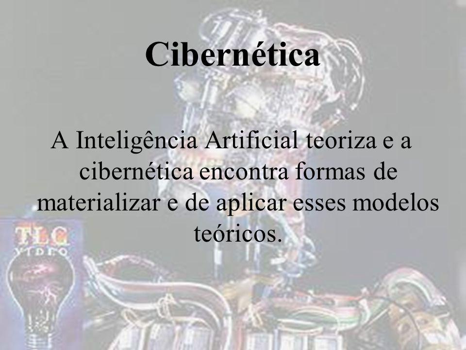 Cibernética A Inteligência Artificial teoriza e a cibernética encontra formas de materializar e de aplicar esses modelos teóricos.