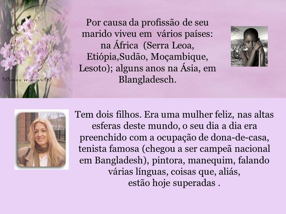 Por causa da profissão de seu marido viveu em vários países: na África (Serra Leoa, Etiópia,Sudão, Moçambique, Lesoto); alguns anos na Ásia, em Blangladesch.