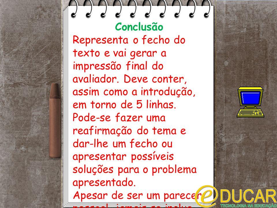 Conclusão Representa o fecho do texto e vai gerar a impressão final do avaliador. Deve conter, assim como a introdução, em torno de 5 linhas.