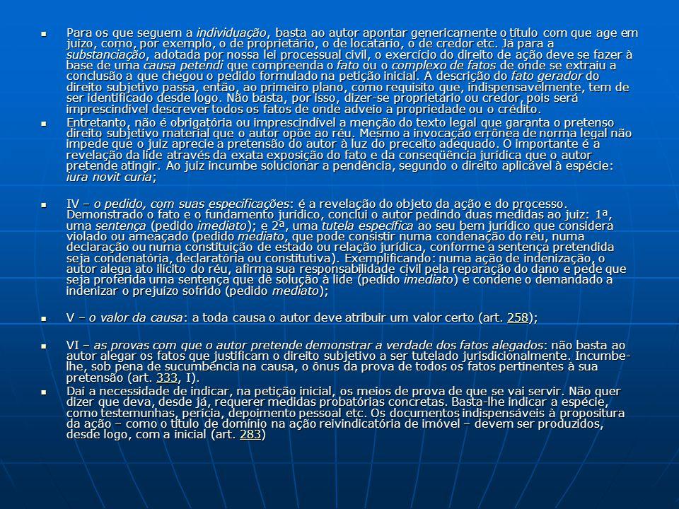 Para os que seguem a individuação, basta ao autor apontar genericamente o título com que age em juízo, como, por exemplo, o de proprietário, o de locatário, o de credor etc. Já para a substanciação, adotada por nossa lei processual civil, o exercício do direito de ação deve se fazer à base de uma causa petendi que compreenda o fato ou o complexo de fatos de onde se extraiu a conclusão a que chegou o pedido formulado na petição inicial. A descrição do fato gerador do direito subjetivo passa, então, ao primeiro plano, como requisito que, indispensavelmente, tem de ser identificado desde logo. Não basta, por isso, dizer-se proprietário ou credor, pois será imprescindível descrever todos os fatos de onde adveio a propriedade ou o crédito.