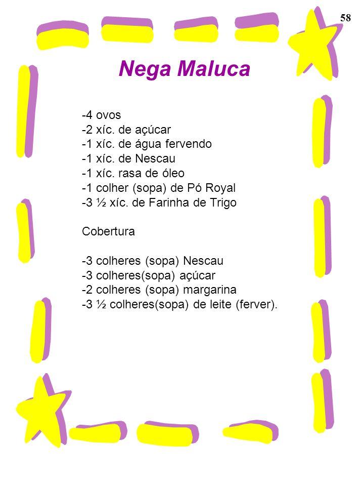 Nega Maluca -4 ovos -2 xíc. de açúcar -1 xíc. de água fervendo