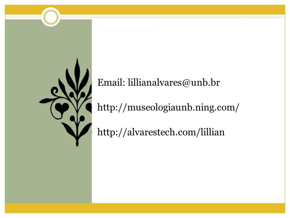 Email: lillianalvares@unb.br http://museologiaunb.ning.com/ http://alvarestech.com/lillian