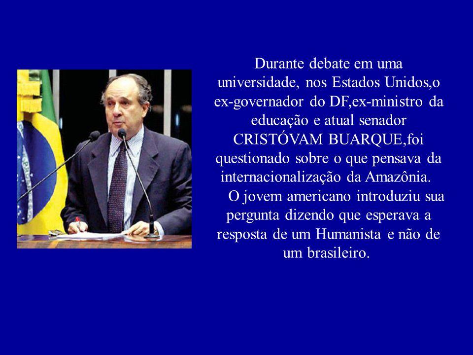 Durante debate em uma universidade, nos Estados Unidos,o ex-governador do DF,ex-ministro da educação e atual senador CRISTÓVAM BUARQUE,foi questionado sobre o que pensava da internacionalização da Amazônia. O jovem americano introduziu sua pergunta dizendo que esperava a resposta de um Humanista e não de um brasileiro.