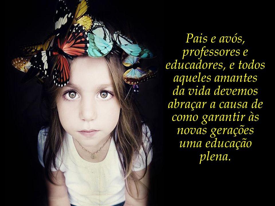 Pais e avós, professores e educadores, e todos aqueles amantes da vida devemos abraçar a causa de como garantir às novas gerações uma educação plena.