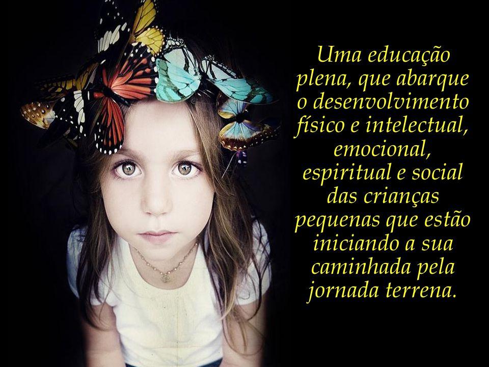 Uma educação plena, que abarque o desenvolvimento físico e intelectual, emocional, espiritual e social das crianças pequenas que estão iniciando a sua caminhada pela jornada terrena.