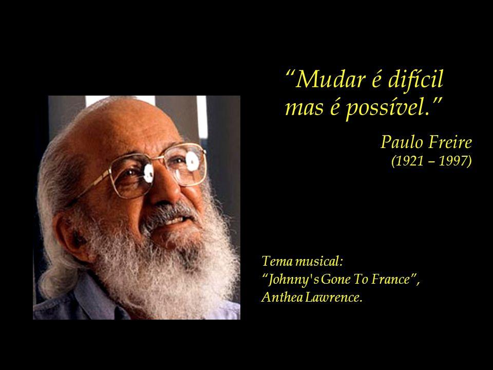 Mudar é difícil mas é possível. Paulo Freire (1921 – 1997)
