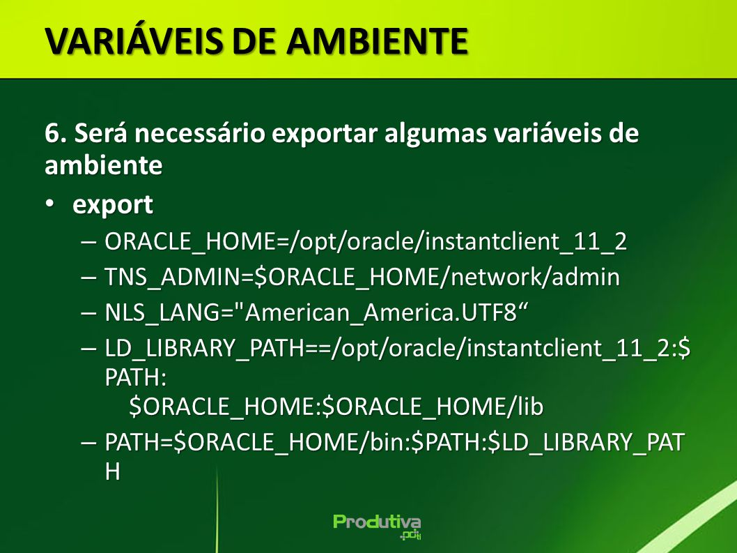 VARIÁVEIS DE AMBIENTE 6. Será necessário exportar algumas variáveis de ambiente. export. ORACLE_HOME=/opt/oracle/instantclient_11_2.