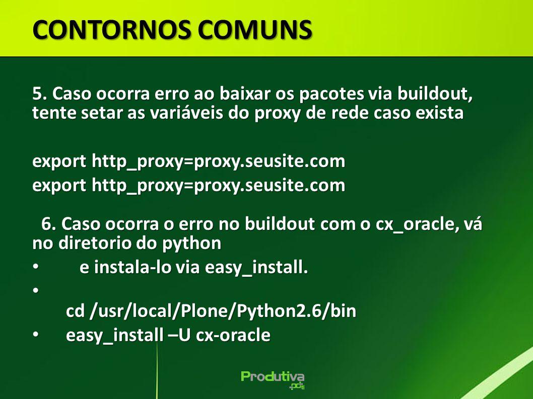 CONTORNOS COMUNS 5. Caso ocorra erro ao baixar os pacotes via buildout, tente setar as variáveis do proxy de rede caso exista.