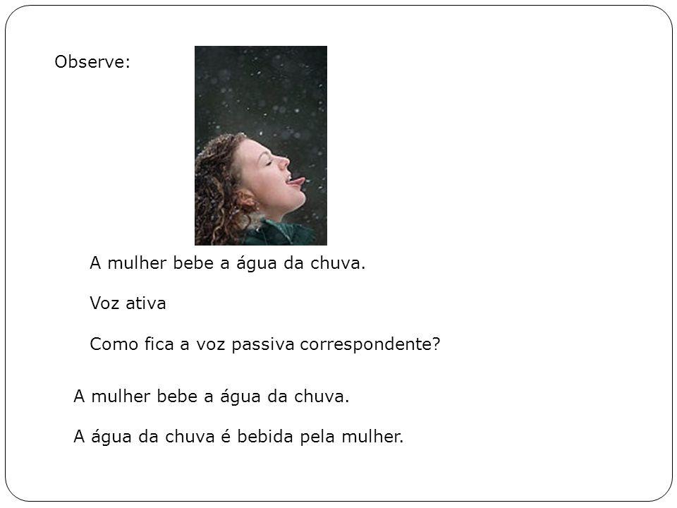 Observe: A mulher bebe a água da chuva. Voz ativa. Como fica a voz passiva correspondente A mulher bebe a água da chuva.