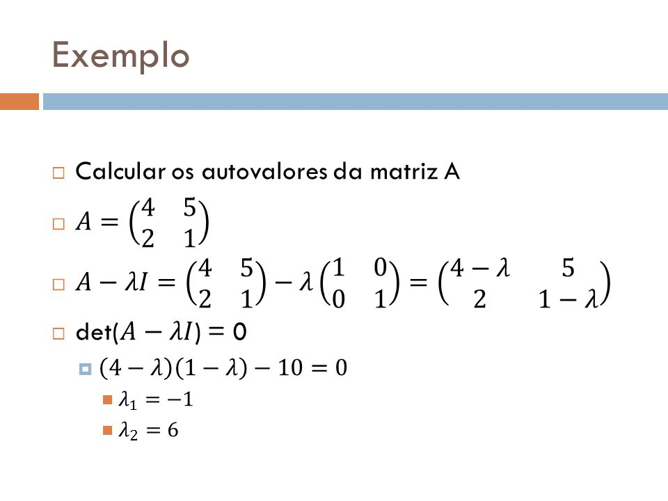 Exemplo Calcular os autovalores da matriz A 𝐴= 4 5 2 1