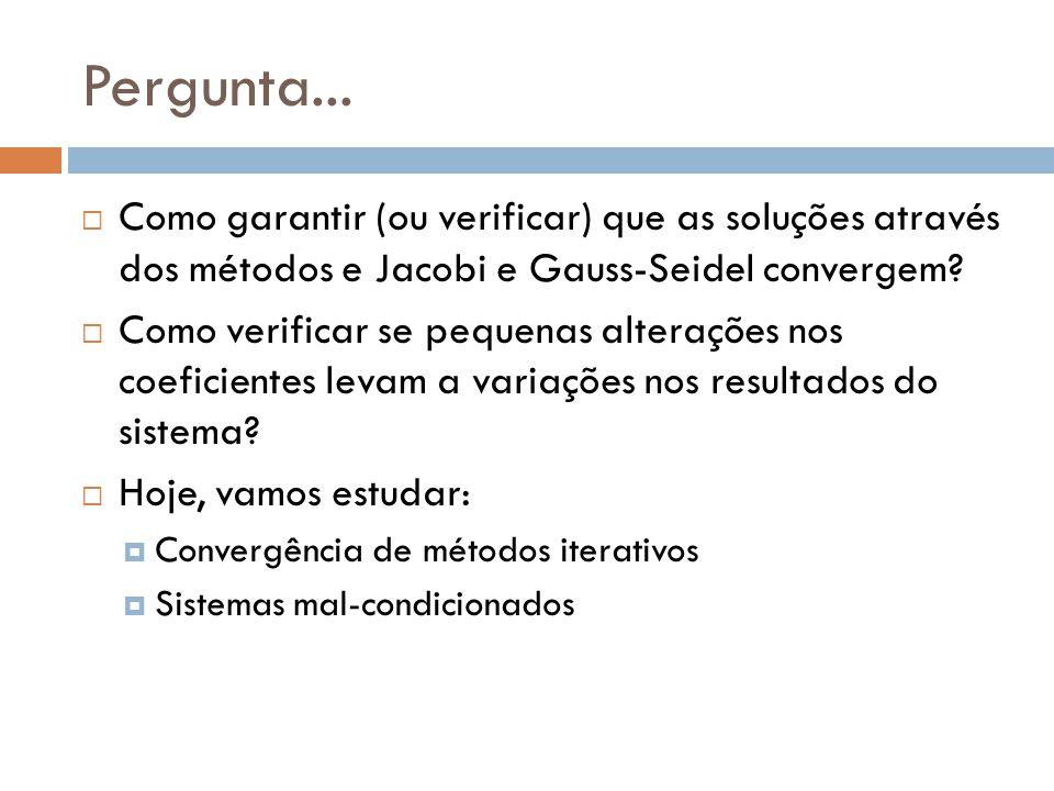 Pergunta... Como garantir (ou verificar) que as soluções através dos métodos e Jacobi e Gauss-Seidel convergem
