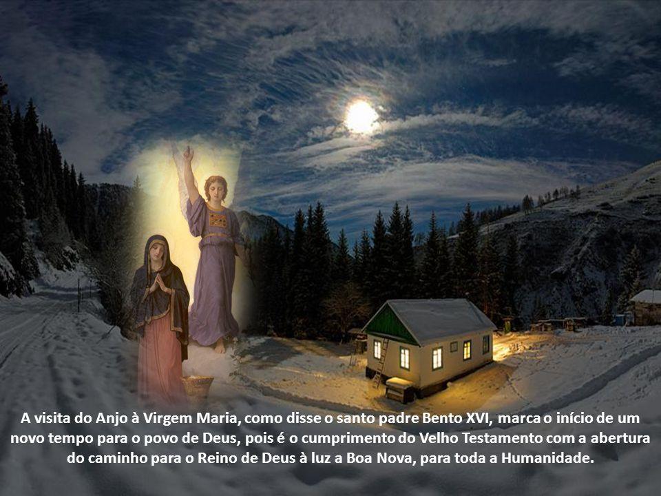 A visita do Anjo à Virgem Maria, como disse o santo padre Bento XVI, marca o início de um novo tempo para o povo de Deus, pois é o cumprimento do Velho Testamento com a abertura do caminho para o Reino de Deus à luz a Boa Nova, para toda a Humanidade.