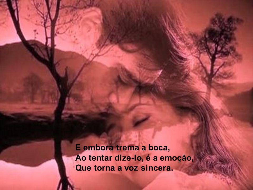 E embora trema a boca, Ao tentar dize-lo, é a emoção, Que torna a voz sincera.