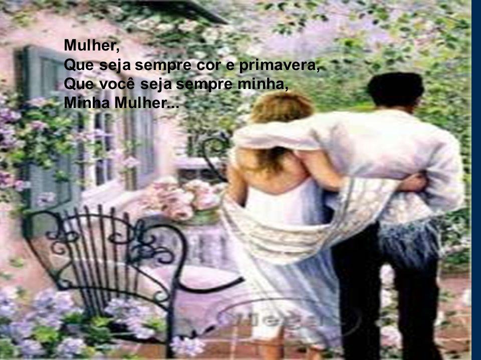 Mulher, Que seja sempre cor e primavera, Que você seja sempre minha, Minha Mulher...