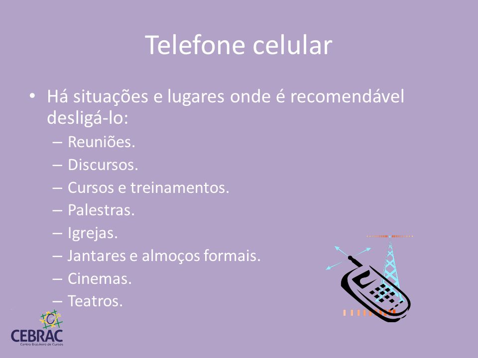 Telefone celular Há situações e lugares onde é recomendável desligá-lo: Reuniões. Discursos. Cursos e treinamentos.