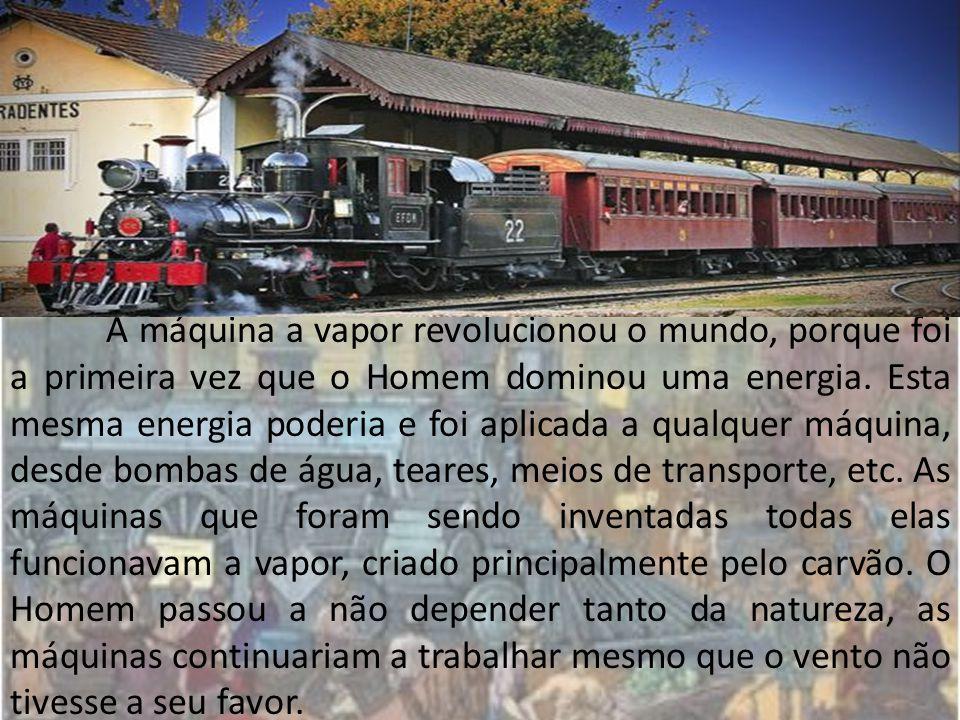 A máquina a vapor revolucionou o mundo, porque foi a primeira vez que o Homem dominou uma energia.
