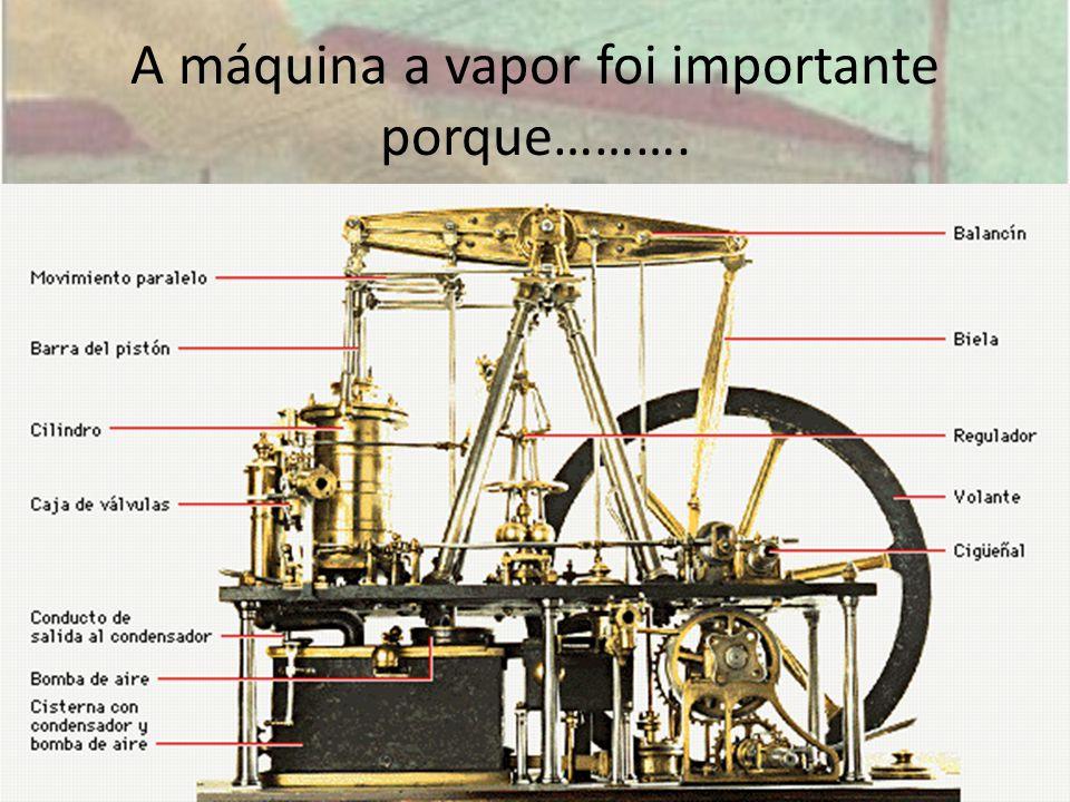 A máquina a vapor foi importante porque……….