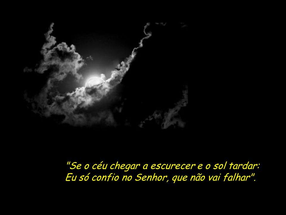 Se o céu chegar a escurecer e o sol tardar: Eu só confio no Senhor, que não vai falhar .