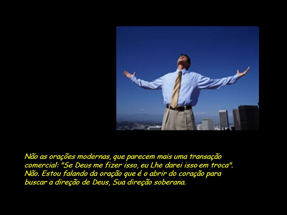 Não as orações modernas, que parecem mais uma transação comercial: Se Deus me fizer isso, eu Lhe darei isso em troca .