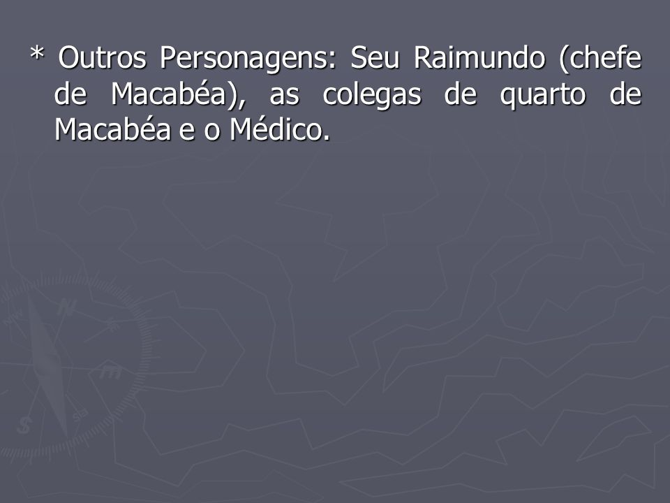 * Outros Personagens: Seu Raimundo (chefe de Macabéa), as colegas de quarto de Macabéa e o Médico.